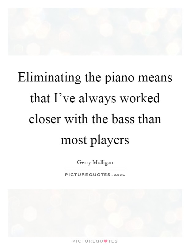 Eliminating the piano means that I've always worked closer with the bass than most players Picture Quote #1