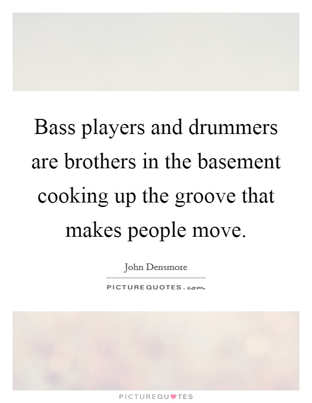 Bass players and drummers are brothers in the basement cooking up the groove that makes people move Picture Quote #1
