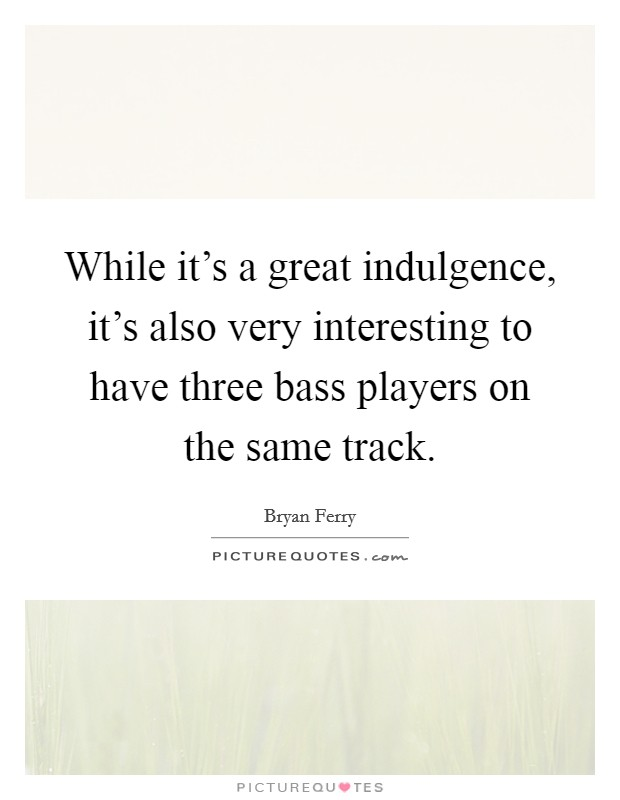While it's a great indulgence, it's also very interesting to have three bass players on the same track Picture Quote #1
