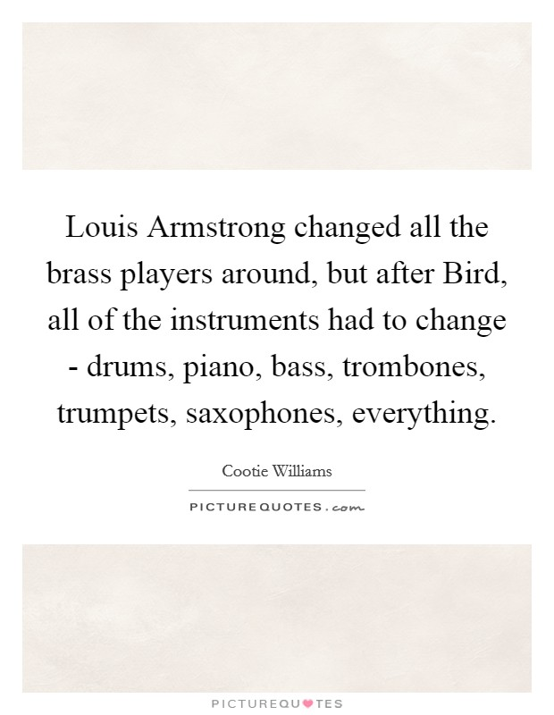 Louis Armstrong changed all the brass players around, but after Bird, all of the instruments had to change - drums, piano, bass, trombones, trumpets, saxophones, everything Picture Quote #1