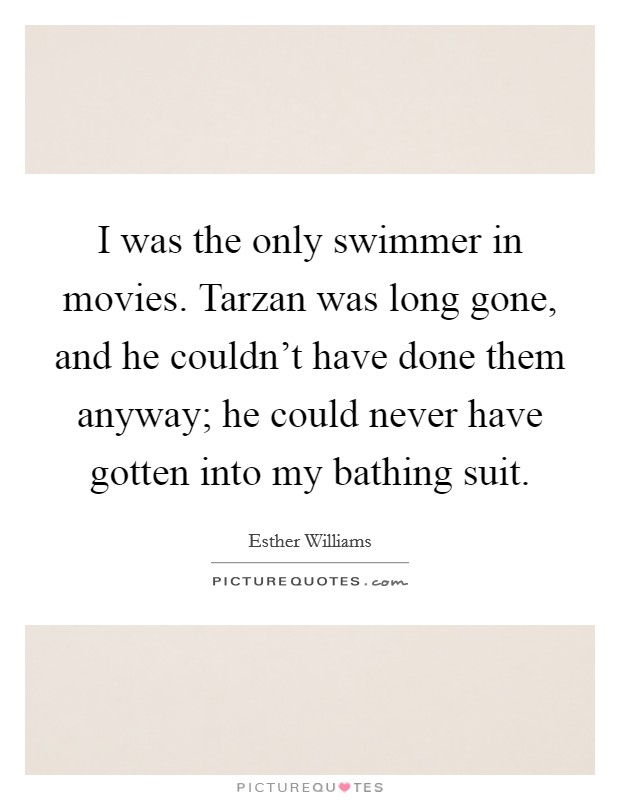 I was the only swimmer in movies. Tarzan was long gone, and he couldn't have done them anyway; he could never have gotten into my bathing suit Picture Quote #1