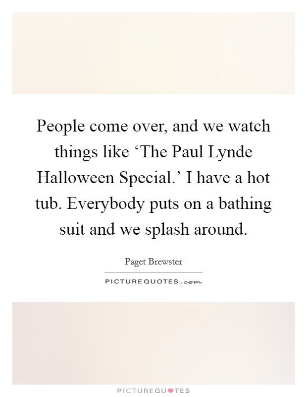 People come over, and we watch things like 'The Paul Lynde Halloween Special.' I have a hot tub. Everybody puts on a bathing suit and we splash around Picture Quote #1