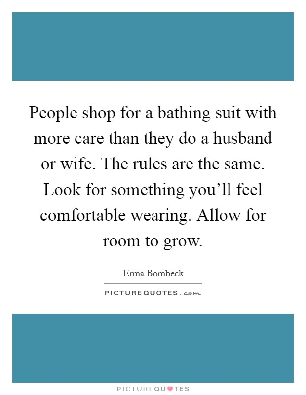 People shop for a bathing suit with more care than they do a husband or wife. The rules are the same. Look for something you'll feel comfortable wearing. Allow for room to grow Picture Quote #1