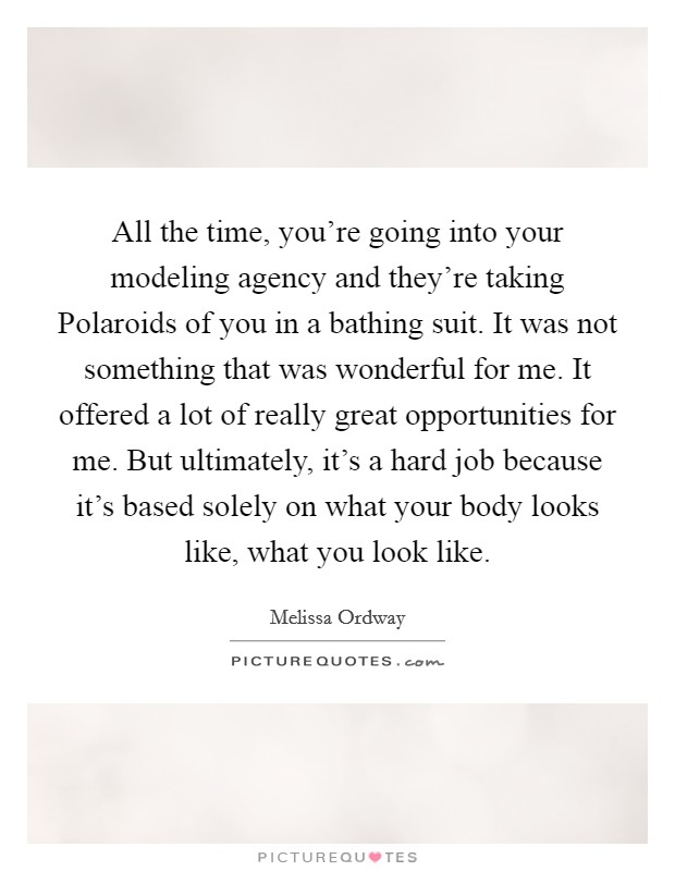 All the time, you're going into your modeling agency and they're taking Polaroids of you in a bathing suit. It was not something that was wonderful for me. It offered a lot of really great opportunities for me. But ultimately, it's a hard job because it's based solely on what your body looks like, what you look like Picture Quote #1