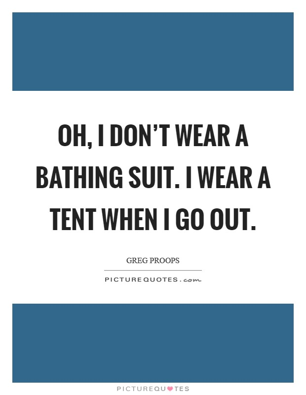 Oh, I don't wear a bathing suit. I wear a tent when I go out Picture Quote #1