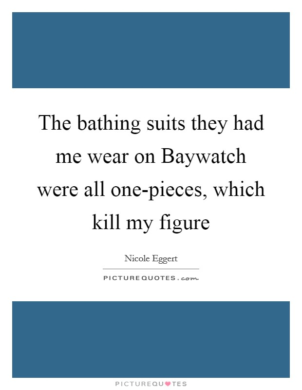 The bathing suits they had me wear on Baywatch were all one-pieces, which kill my figure Picture Quote #1