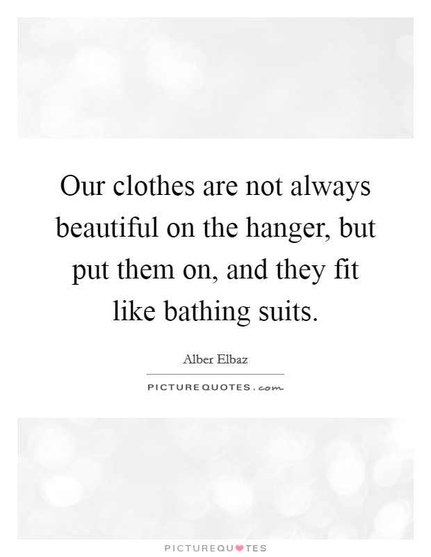 Our clothes are not always beautiful on the hanger, but put them on, and they fit like bathing suits Picture Quote #1