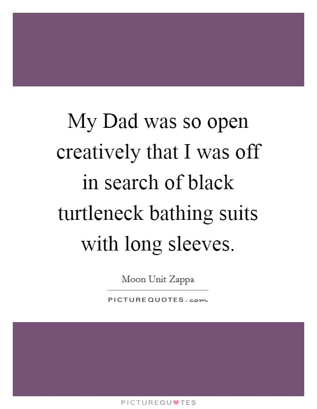 My Dad was so open creatively that I was off in search of black turtleneck bathing suits with long sleeves Picture Quote #1