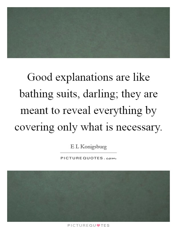 Good explanations are like bathing suits, darling; they are meant to reveal everything by covering only what is necessary Picture Quote #1