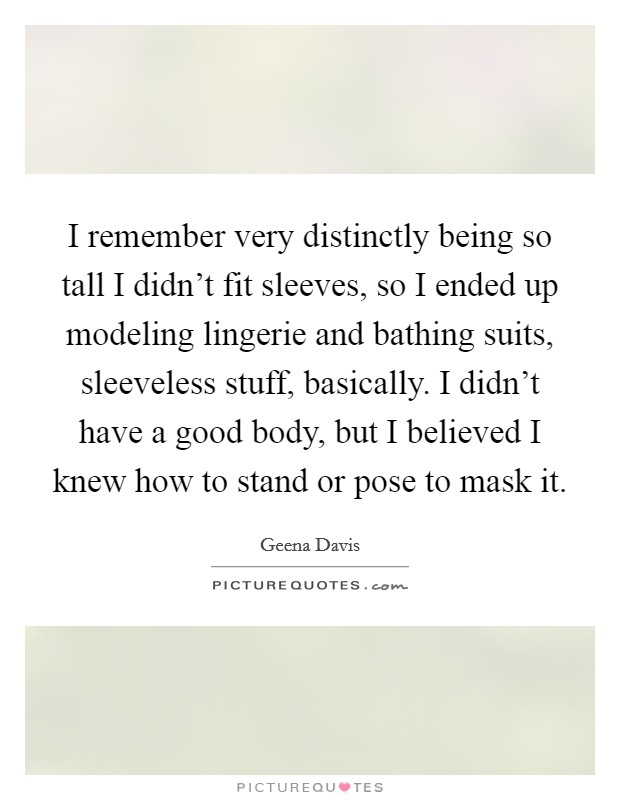 I remember very distinctly being so tall I didn't fit sleeves, so I ended up modeling lingerie and bathing suits, sleeveless stuff, basically. I didn't have a good body, but I believed I knew how to stand or pose to mask it Picture Quote #1