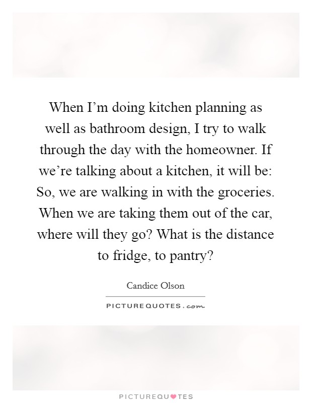 When I'm doing kitchen planning as well as bathroom design, I try to walk through the day with the homeowner. If we're talking about a kitchen, it will be: So, we are walking in with the groceries. When we are taking them out of the car, where will they go? What is the distance to fridge, to pantry? Picture Quote #1