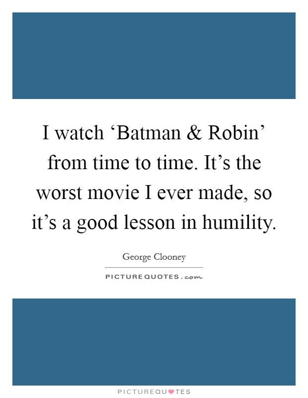 I watch 'Batman and Robin' from time to time. It's the worst movie I ever made, so it's a good lesson in humility Picture Quote #1