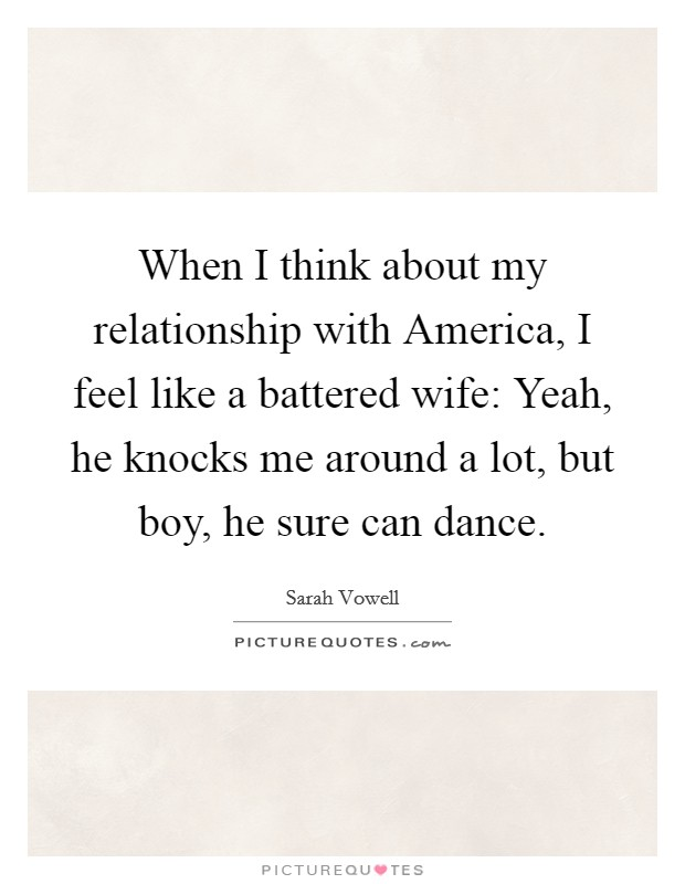 When I think about my relationship with America, I feel like a battered wife: Yeah, he knocks me around a lot, but boy, he sure can dance Picture Quote #1