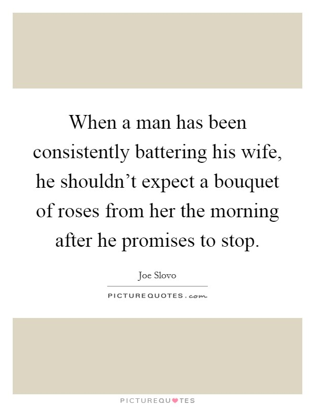 When a man has been consistently battering his wife, he shouldn't expect a bouquet of roses from her the morning after he promises to stop. Picture Quote #1