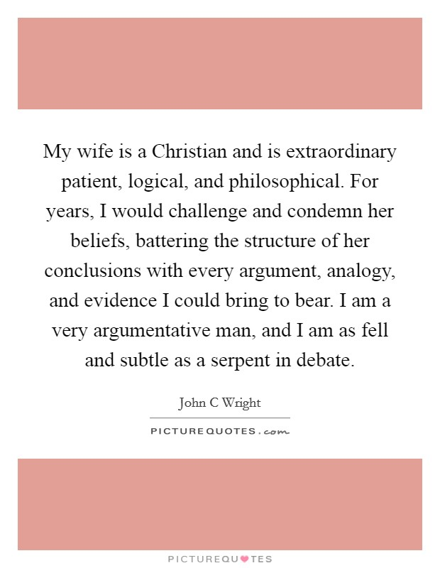 My wife is a Christian and is extraordinary patient, logical, and philosophical. For years, I would challenge and condemn her beliefs, battering the structure of her conclusions with every argument, analogy, and evidence I could bring to bear. I am a very argumentative man, and I am as fell and subtle as a serpent in debate Picture Quote #1