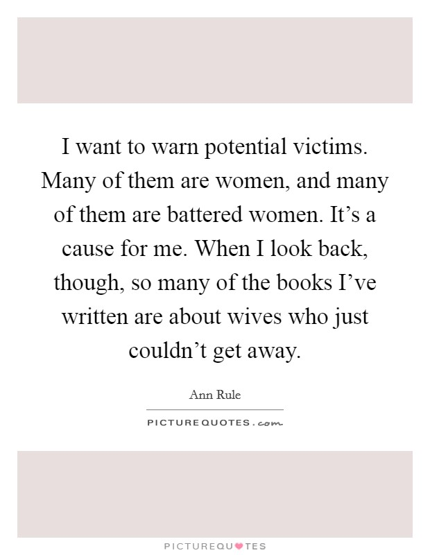 I want to warn potential victims. Many of them are women, and many of them are battered women. It's a cause for me. When I look back, though, so many of the books I've written are about wives who just couldn't get away Picture Quote #1