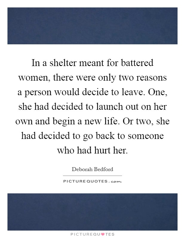 In a shelter meant for battered women, there were only two reasons a person would decide to leave. One, she had decided to launch out on her own and begin a new life. Or two, she had decided to go back to someone who had hurt her Picture Quote #1