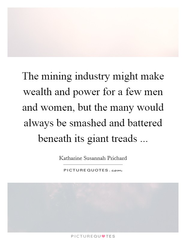 The mining industry might make wealth and power for a few men and women, but the many would always be smashed and battered beneath its giant treads  Picture Quote #1
