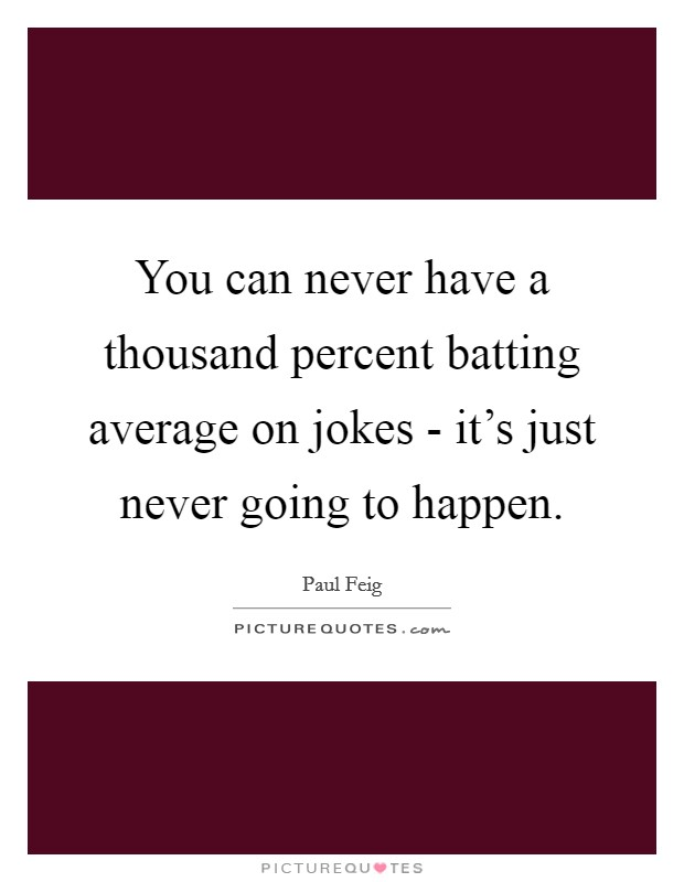 You can never have a thousand percent batting average on jokes - it's just never going to happen Picture Quote #1