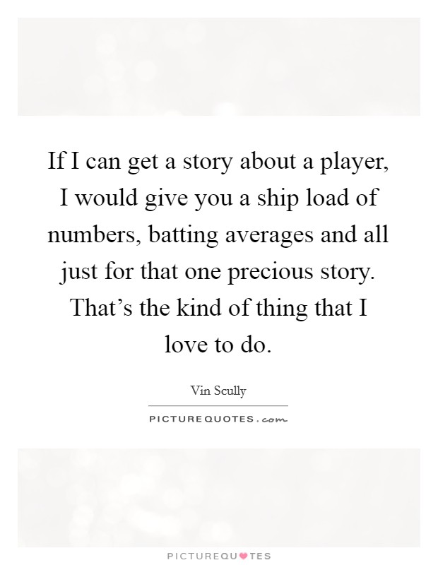 If I can get a story about a player, I would give you a ship load of numbers, batting averages and all just for that one precious story. That's the kind of thing that I love to do Picture Quote #1