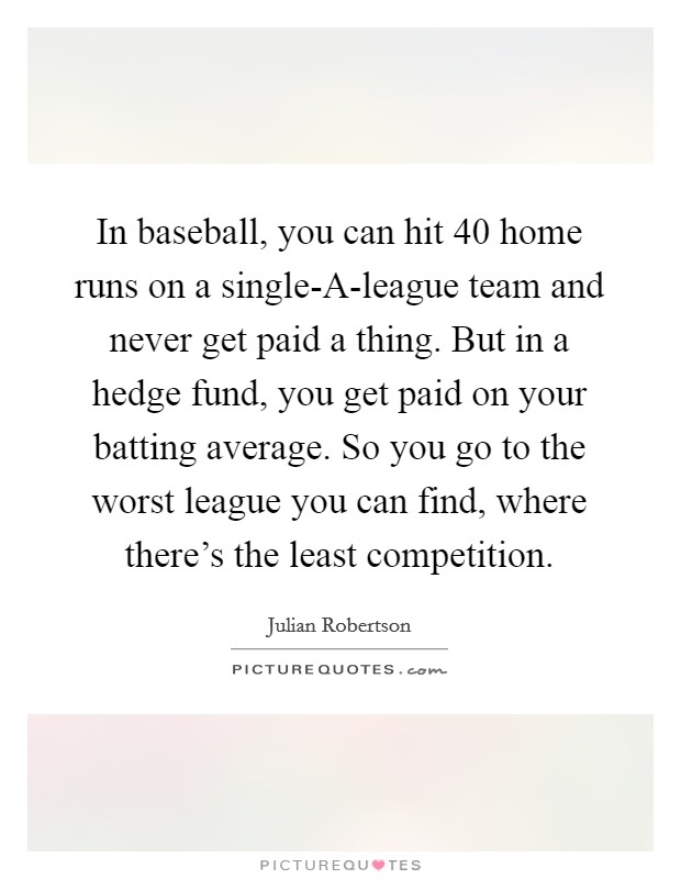 In baseball, you can hit 40 home runs on a single-A-league team and never get paid a thing. But in a hedge fund, you get paid on your batting average. So you go to the worst league you can find, where there's the least competition Picture Quote #1