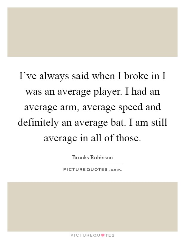 I've always said when I broke in I was an average player. I had an average arm, average speed and definitely an average bat. I am still average in all of those Picture Quote #1
