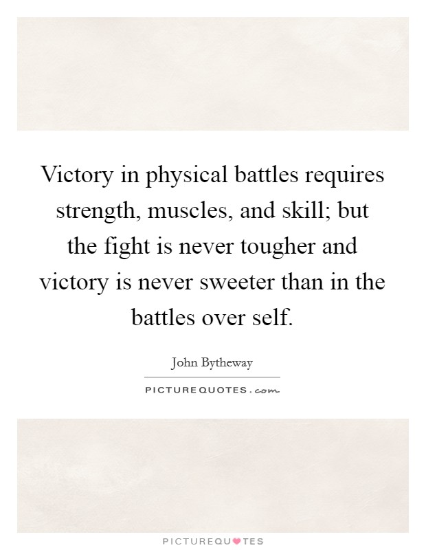 Victory in physical battles requires strength, muscles, and skill; but the fight is never tougher and victory is never sweeter than in the battles over self Picture Quote #1