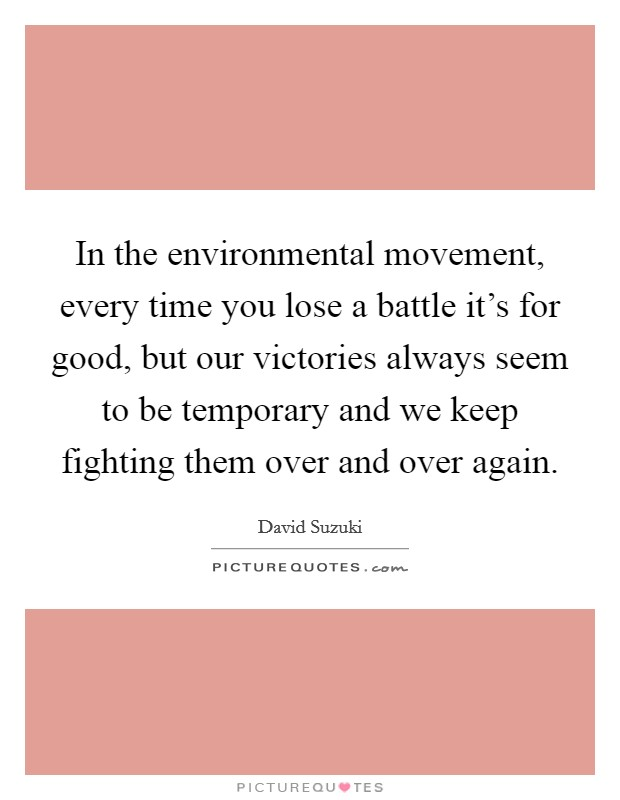 In the environmental movement, every time you lose a battle it's for good, but our victories always seem to be temporary and we keep fighting them over and over again Picture Quote #1