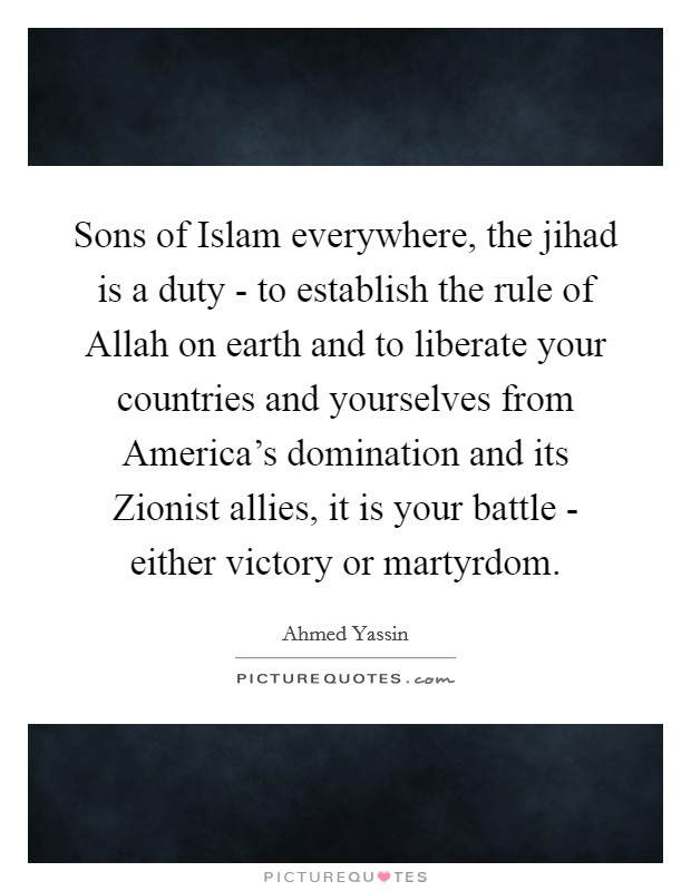 Sons of Islam everywhere, the jihad is a duty - to establish the rule of Allah on earth and to liberate your countries and yourselves from America's domination and its Zionist allies, it is your battle - either victory or martyrdom Picture Quote #1
