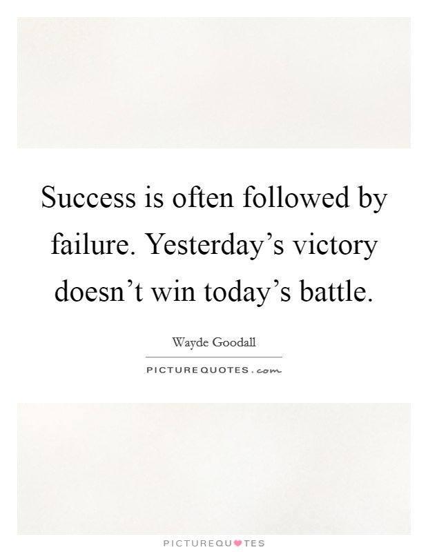 Success is often followed by failure. Yesterday's victory doesn't win today's battle Picture Quote #1