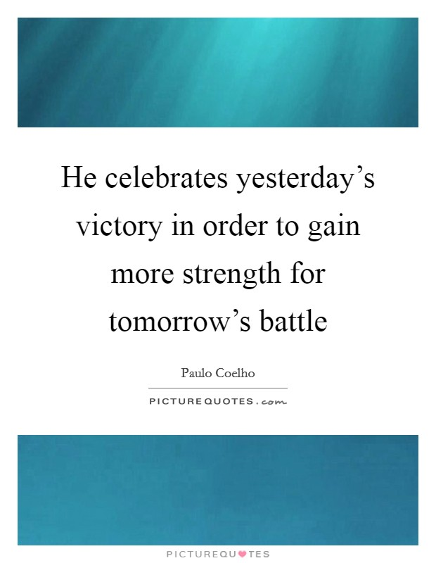 He celebrates yesterday's victory in order to gain more strength for tomorrow's battle Picture Quote #1
