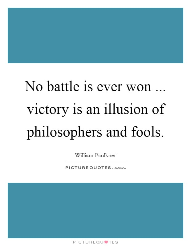 No battle is ever won ... victory is an illusion of philosophers and fools Picture Quote #1
