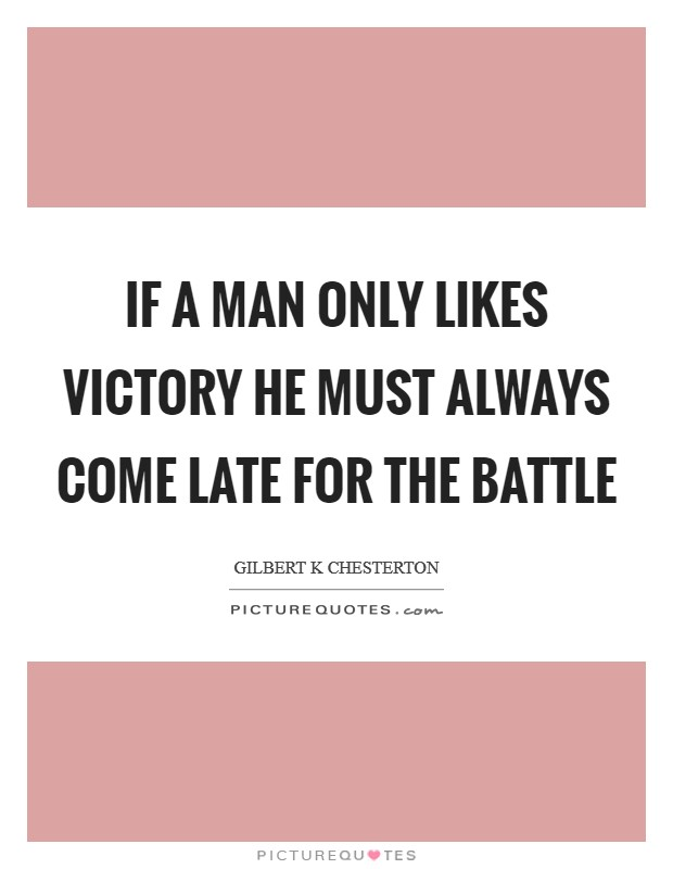 If a man only likes victory he must always come late for the battle Picture Quote #1