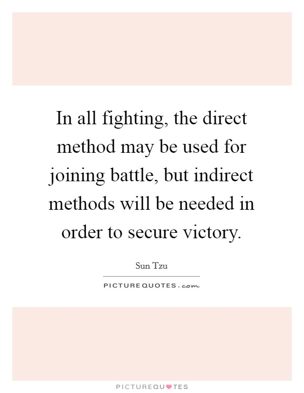 In all fighting, the direct method may be used for joining battle, but indirect methods will be needed in order to secure victory Picture Quote #1