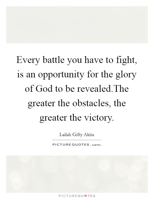 Every battle you have to fight, is an opportunity for the glory of God to be revealed.The greater the obstacles, the greater the victory Picture Quote #1