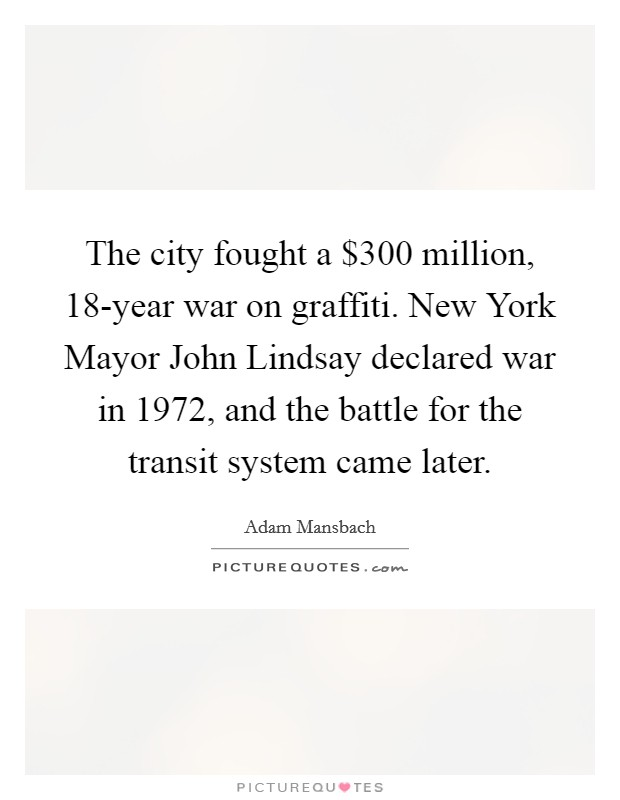 The city fought a $300 million, 18-year war on graffiti. New York Mayor John Lindsay declared war in 1972, and the battle for the transit system came later Picture Quote #1