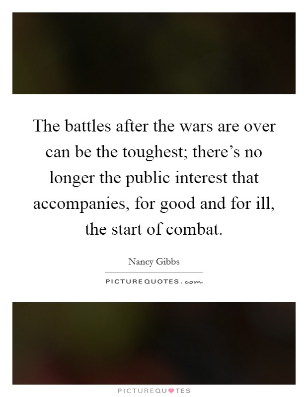 The battles after the wars are over can be the toughest; there's no longer the public interest that accompanies, for good and for ill, the start of combat Picture Quote #1