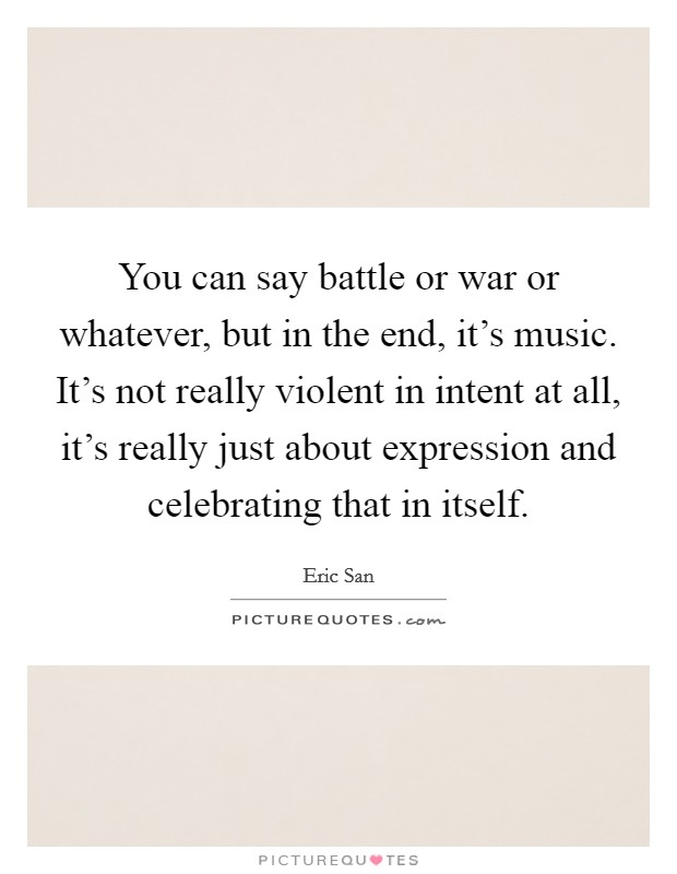 You can say battle or war or whatever, but in the end, it's music. It's not really violent in intent at all, it's really just about expression and celebrating that in itself. Picture Quote #1
