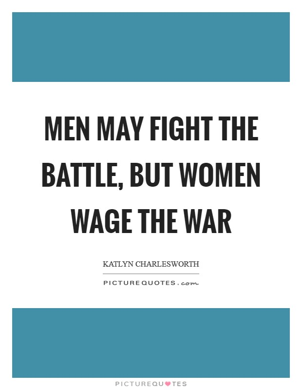 Men may fight the battle, but women wage the war Picture Quote #1