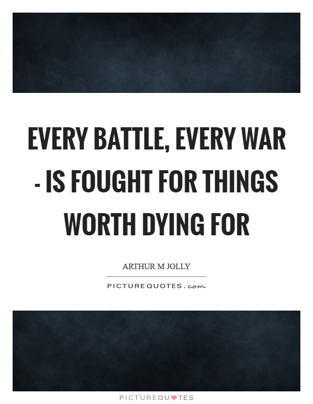 Every battle, every war - is fought for things worth dying for Picture Quote #1