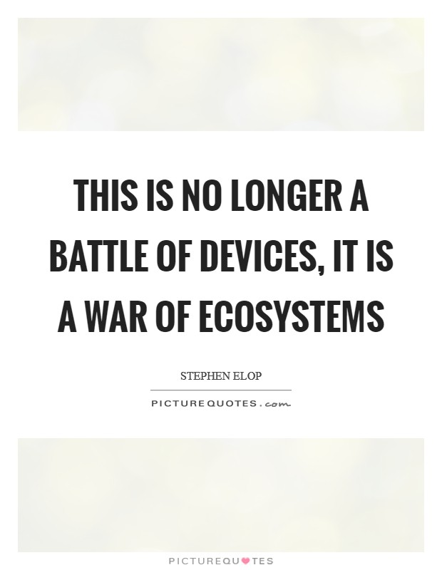 This is no longer a battle of devices, it is a war of ecosystems Picture Quote #1