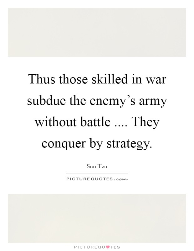 Thus those skilled in war subdue the enemy's army without battle .... They conquer by strategy Picture Quote #1