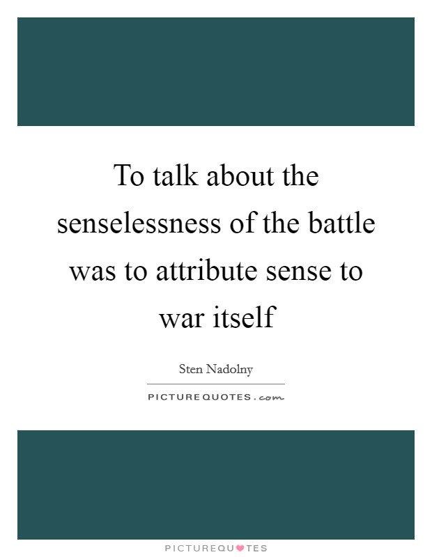 To talk about the senselessness of the battle was to attribute sense to war itself Picture Quote #1