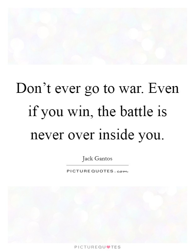 Don't ever go to war. Even if you win, the battle is never over inside you Picture Quote #1