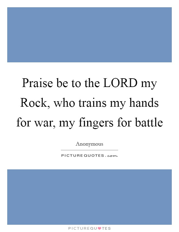 Praise be to the LORD my Rock, who trains my hands for war ...