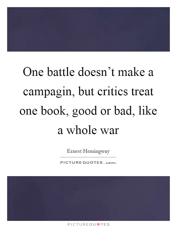 One battle doesn't make a campagin, but critics treat one book, good or bad, like a whole war Picture Quote #1
