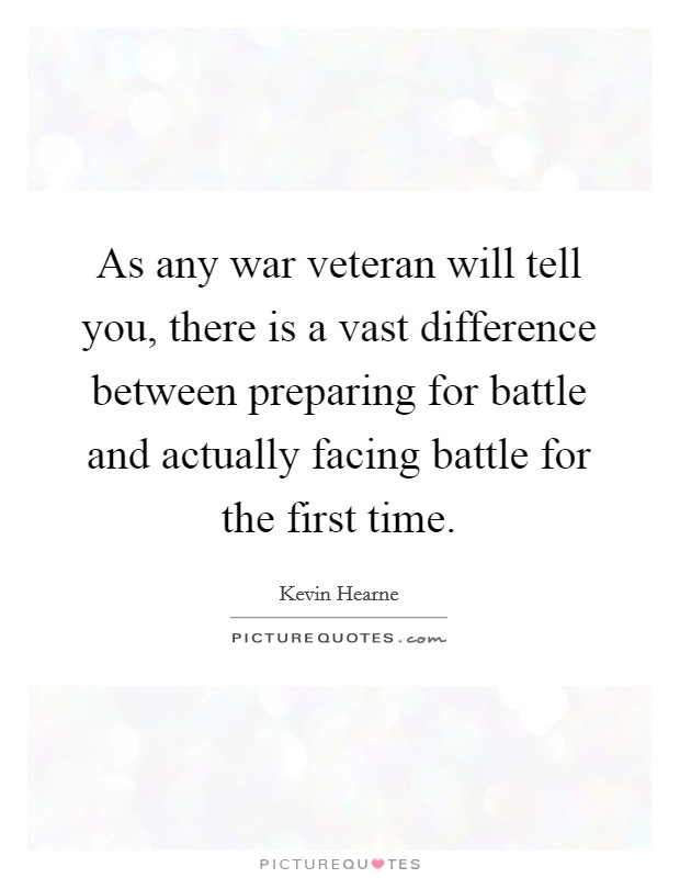 As any war veteran will tell you, there is a vast difference between preparing for battle and actually facing battle for the first time Picture Quote #1