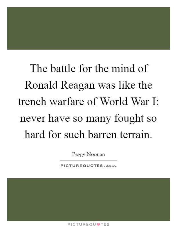 The battle for the mind of Ronald Reagan was like the trench warfare of World War I: never have so many fought so hard for such barren terrain Picture Quote #1