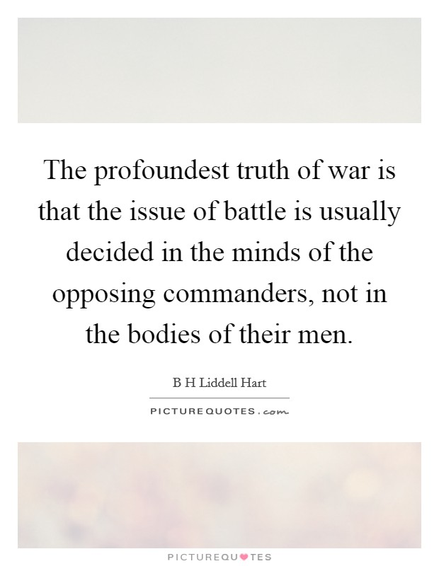 The profoundest truth of war is that the issue of battle is usually decided in the minds of the opposing commanders, not in the bodies of their men Picture Quote #1