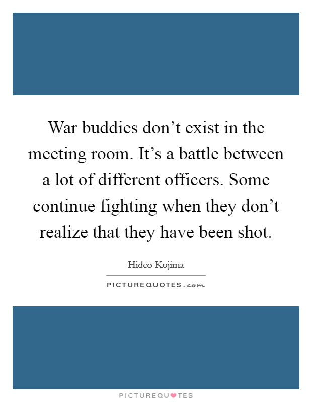 War buddies don't exist in the meeting room. It's a battle between a lot of different officers. Some continue fighting when they don't realize that they have been shot Picture Quote #1